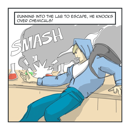 Running into the lab to escape, he knocks over chemicals!
